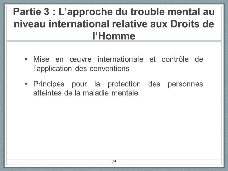 Partie 3 : Lapproche du trouble mental au niveau international relative aux Droits de lHomme Mise en œuvre internationale et contrôle de lapplication des conventions Principes pour la protection des personnes atteintes de la maladie mentale 25