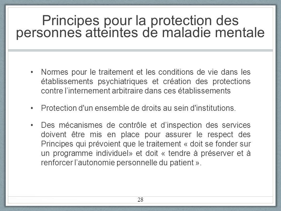 Principes pour la protection des personnes atteintes de maladie mentale Normes pour le traitement et les conditions de vie dans les établissements psychiatriques et création des protections contre linternement arbitraire dans ces établissements Protection d un ensemble de droits au sein d institutions.