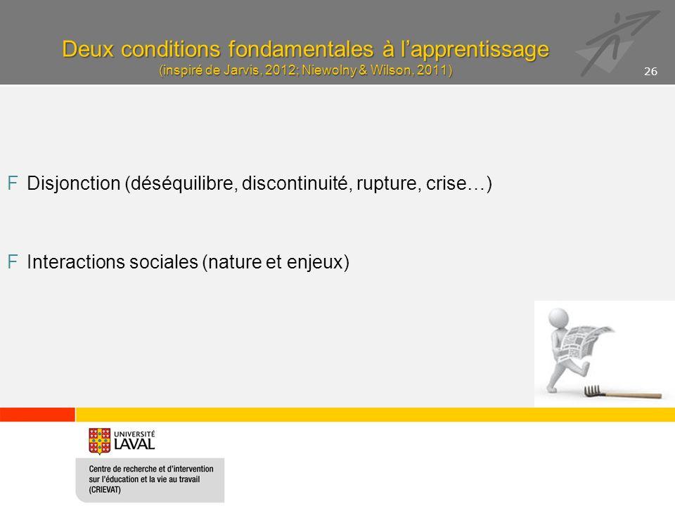 Deux conditions fondamentales à lapprentissage (inspiré de Jarvis, 2012; Niewolny & Wilson, 2011) FDisjonction (déséquilibre, discontinuité, rupture, crise…) FInteractions sociales (nature et enjeux) 26