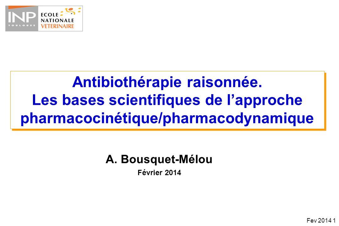 Action antibactérienneFamille dantibiotiqueAntibiotique Indice PK-PD corrélé avec laction antibactérienne Concentration-dépendante, avec EPA significatif AminoglycosidesStreptomycin, Neomycin, Gentamicin, Amikacin, Tobramycin C max /MIC FluoroquinolonesEnrofloxacin, Danofloxacin, Marbofloxacin, Difloxacin, Ibafloxacin AUC/MIC C max /MIC NitroimidazolesMetronidazoleAUC/MIC C max /MIC PolymixinsColistinAUC/MIC Temps-dépendante, avec ou sans EPA PenicillinsBenzylpenicillin, Cloxacillin, Ampicillin, Amoxicillin, Carbenicillin T>MIC CephalosporinesCeftiofur, Cefalexin, CefapirinT>MIC Macrolides & triamilides Tilvalosin, Tylosin, Erythromycin, Tilmicosin, Tulathromycin T>MIC or (AUC/MIC) LincosamidesClindamycinT>MIC PhenicolsChloramphenicol, FlorphenicolT>MIC SulfonamidesSulfadoxine, SulfadiazineT>MIC DiaminopyrimidinesTrimethoprimT>MIC A la fois Temps- et Concentration-dépendante TetracyclinesOxytetracycline, Chlortetracycline, Doxycycline AUC/MIC KetolidesAzithromycin, ClarithromycinAUC/MIC GlycopeptidesVancomycineAUC/MIC Doses journalières élevées / en une fois Qui peuvent être espacées Schémas dadministration Doses journalières fractionnées / perfusion ou (Très) longue-action Fev 2014 62