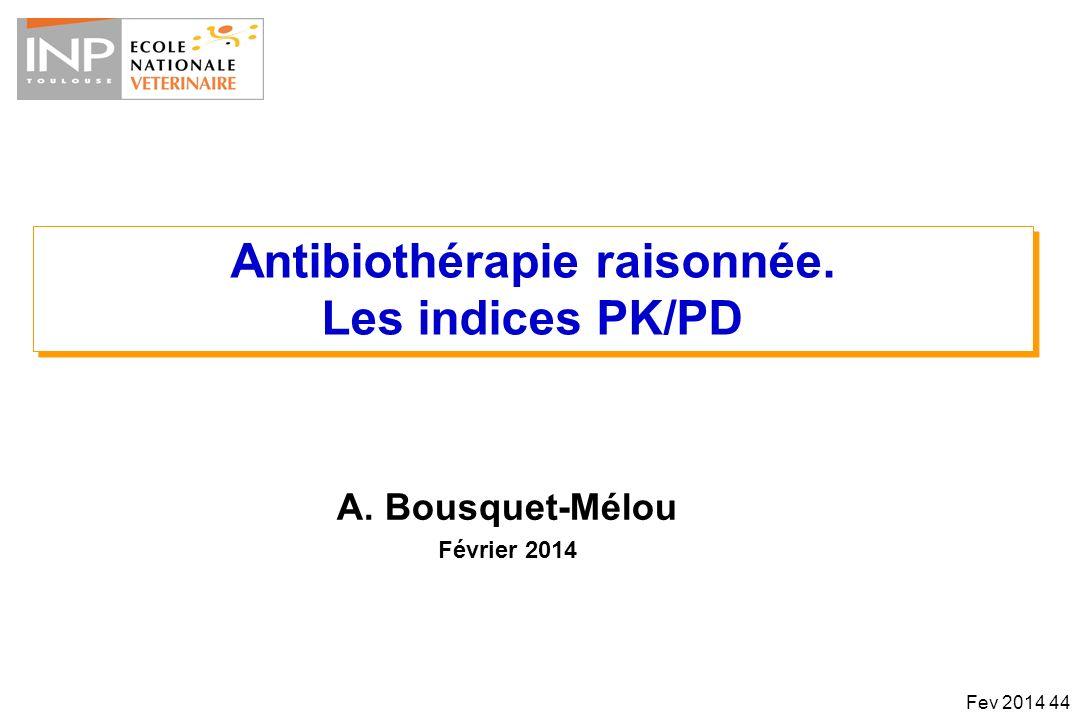 Antibiothérapie raisonnée. Les indices PK/PD Antibiothérapie raisonnée. Les indices PK/PD A. Bousquet-Mélou Février 2014 Fev 2014 44