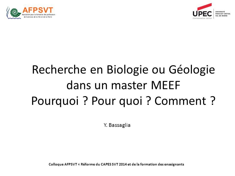Recherche en Biologie ou Géologie dans un master MEEF Pourquoi ? Pour quoi ? Comment ? Y. Bassaglia Colloque AFPSVT « Réforme du CAPES SVT 2014 et de