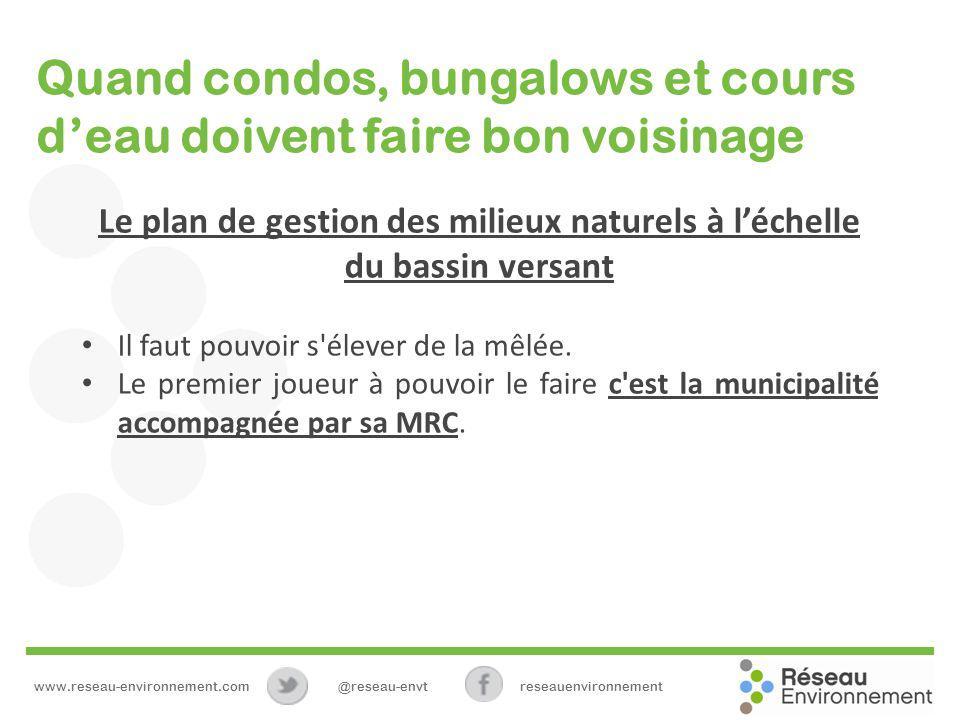 Quand condos, bungalows et cours deau doivent faire bon voisinage Le plan de gestion des milieux naturels à léchelle du bassin versant Il faut pouvoir s élever de la mêlée.
