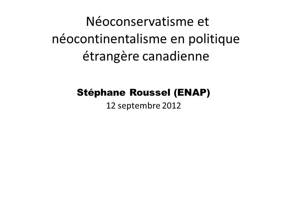 Néoconservatisme et néocontinentalisme en politique étrangère canadienne Stéphane Roussel (ENAP) 12 septembre 2012