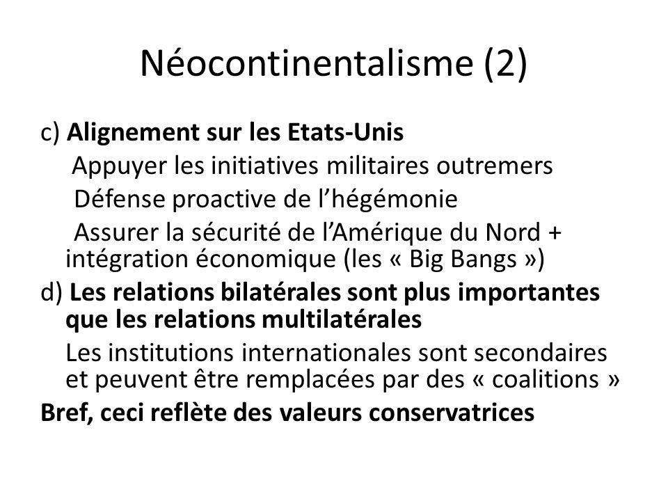 Néocontinentalisme (2) c) Alignement sur les Etats-Unis Appuyer les initiatives militaires outremers Défense proactive de lhégémonie Assurer la sécurité de lAmérique du Nord + intégration économique (les « Big Bangs ») d) Les relations bilatérales sont plus importantes que les relations multilatérales Les institutions internationales sont secondaires et peuvent être remplacées par des « coalitions » Bref, ceci reflète des valeurs conservatrices