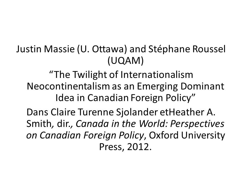 Justin Massie (U. Ottawa) and Stéphane Roussel (UQAM) The Twilight of Internationalism Neocontinentalism as an Emerging Dominant Idea in Canadian Fore