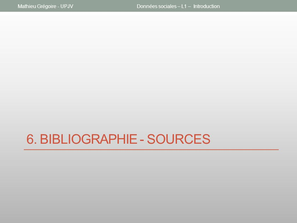 6. BIBLIOGRAPHIE - SOURCES Données sociales – L1 – IntroductionMathieu Grégoire - UPJV
