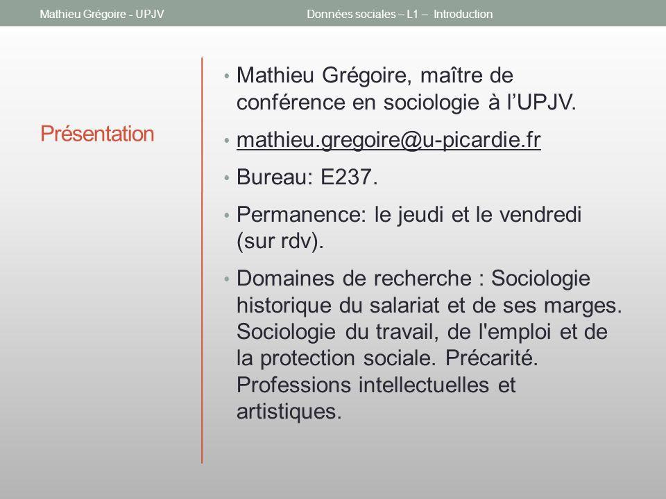 Présentation Mathieu Grégoire, maître de conférence en sociologie à lUPJV. mathieu.gregoire@u-picardie.fr Bureau: E237. Permanence: le jeudi et le ven