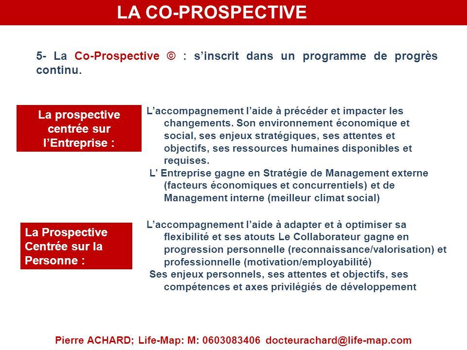 LA CO-PROSPECTIVE Pierre ACHARD; Life-Map: M: 0603083406 docteurachard@life-map.com 5- La Co-Prospective © : sinscrit dans un programme de progrès continu.
