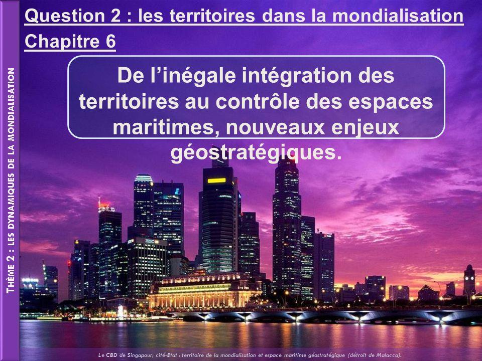 T HÈME 2 : LES DYNAMIQUES DE LA MONDIALISATION Chapitre 6 De linégale intégration des territoires au contrôle des espaces maritimes, nouveaux enjeux géostratégiques.