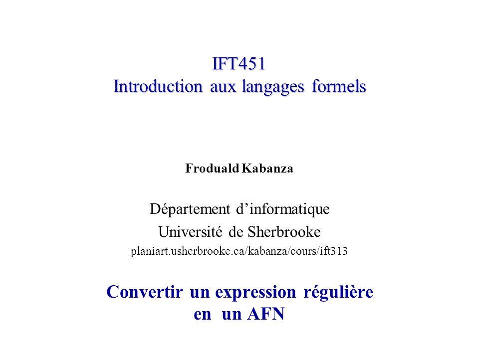 IFT451 Introduction aux langages formels Froduald Kabanza Département dinformatique Université de Sherbrooke planiart.usherbrooke.ca/kabanza/cours/ift313 Convertir un expression régulière en un AFN