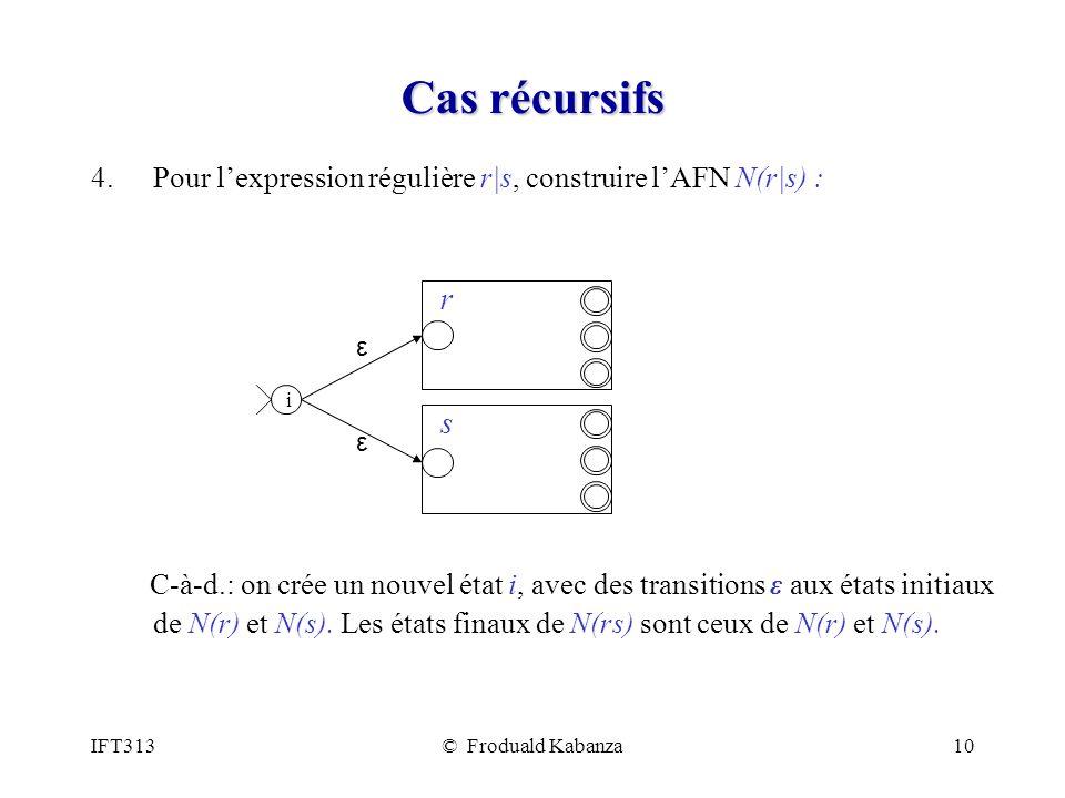 IFT313© Froduald Kabanza10 Cas récursifs 4.Pour lexpression régulière r|s, construire lAFN N(r|s) : C-à-d.: on crée un nouvel état i, avec des transitions ε aux états initiaux de N(r) et N(s).