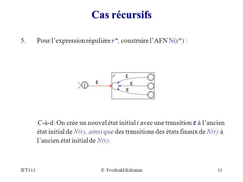 IFT313© Froduald Kabanza11 Cas récursifs 5.Pour lexpression régulière r*, construire lAFN N(r*) : C-à-d: On crée un nouvel état initial i avec une transition ε à lancien état initial de N(r), ainsi que des transitions des états finaux de N(r) à lancien état initial de N(r).