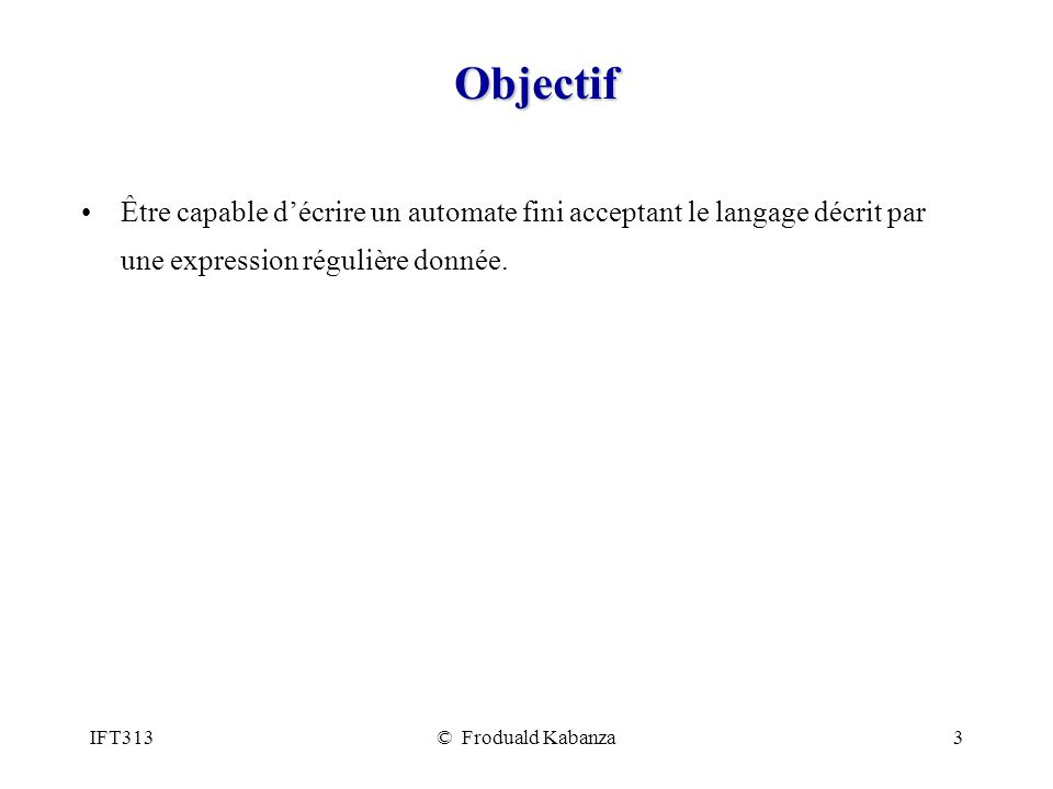 IFT313© Froduald Kabanza3 Objectif Être capable décrire un automate fini acceptant le langage décrit par une expression régulière donnée.
