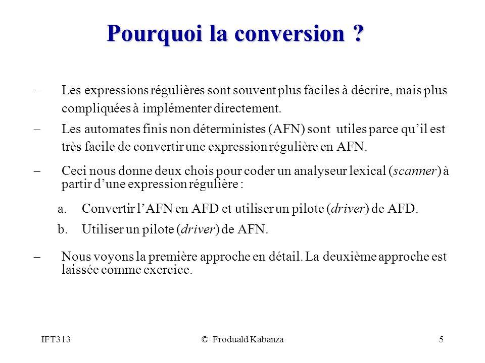 IFT313© Froduald Kabanza5 Pourquoi la conversion ? Les expressions régulières sont souvent plus faciles à décrire, mais plus compliquées à implémenter