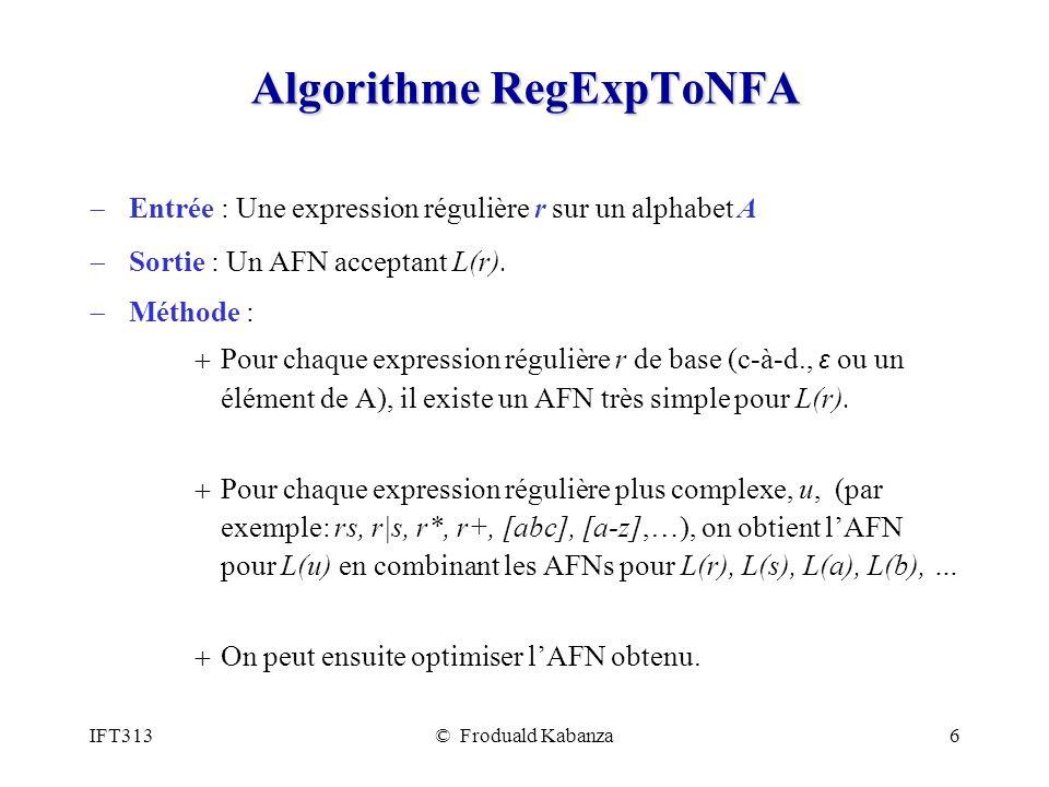 IFT313© Froduald Kabanza6 Algorithme RegExpToNFA Entrée : Une expression régulière r sur un alphabet A Sortie : Un AFN acceptant L(r).