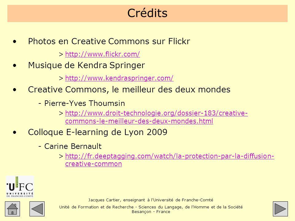 Jacques Cartier, enseignant à lUniversité de Franche-Comté Unité de Formation et de Recherche - Sciences du Langage, de lHomme et de la Société Besançon - France Crédits Photos en Creative Commons sur Flickr >http://www.flickr.com/http://www.flickr.com/ Musique de Kendra Springer >http://www.kendraspringer.com/http://www.kendraspringer.com/ Creative Commons, le meilleur des deux mondes -Pierre-Yves Thoumsin >http://www.droit-technologie.org/dossier-183/creative- commons-le-meilleur-des-deux-mondes.htmlhttp://www.droit-technologie.org/dossier-183/creative- commons-le-meilleur-des-deux-mondes.html Colloque E-learning de Lyon 2009 -Carine Bernault >http://fr.deeptagging.com/watch/la-protection-par-la-diffusion- creative-commonhttp://fr.deeptagging.com/watch/la-protection-par-la-diffusion- creative-common