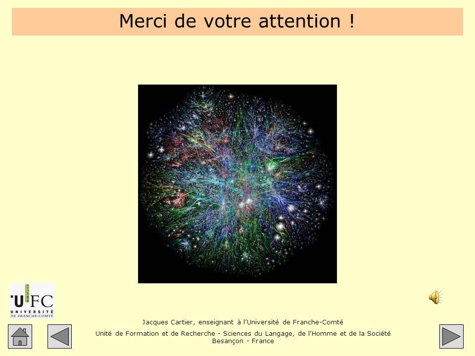 Jacques Cartier, enseignant à lUniversité de Franche-Comté Unité de Formation et de Recherche - Sciences du Langage, de lHomme et de la Société Besançon - France Merci de votre attention !