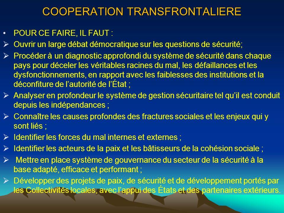 COOPERATION TRANSFRONTALIERE POUR CE FAIRE, IL FAUT : Ouvrir un large débat démocratique sur les questions de sécurité; Procéder à un diagnostic appro