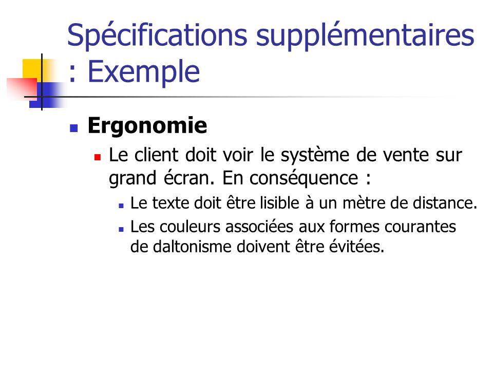 Spécifications supplémentaires : Exemple Ergonomie Le client doit voir le système de vente sur grand écran. En conséquence : Le texte doit être lisibl