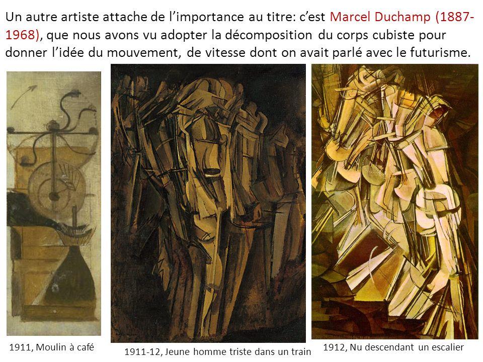 Un autre artiste attache de limportance au titre: cest Marcel Duchamp (1887- 1968), que nous avons vu adopter la décomposition du corps cubiste pour d