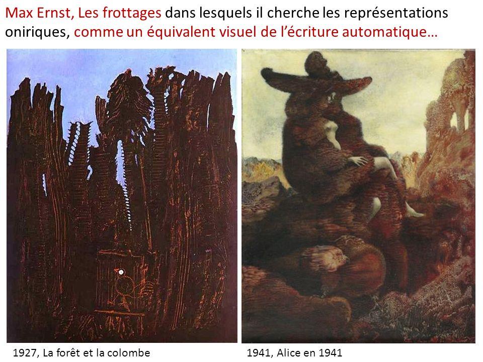 1934, La ville entière 1941, Alice en 19411927, La forêt et la colombe Max Ernst, Les frottages dans lesquels il cherche les représentations oniriques