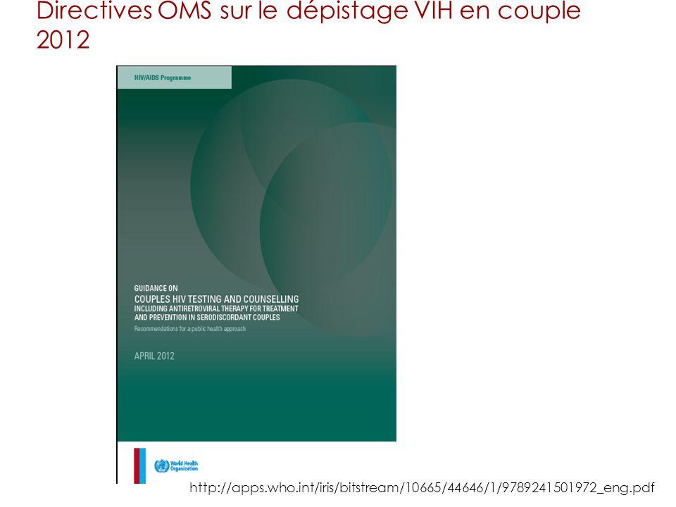 Directives OMS sur le dépistage VIH en couple 2012 Issues dune consultation internationale en février 2011 pour faire le point sur données disponibles 2 principales recommandations Offrir le conseil et dépistage du VIH aux couples, partout où le dépistage du VIH et le conseil sont disponibles, y compris dans les cliniques prénatales Pour les couples où un seul partenaire est séropositif, offrir un traitement antirétroviral au partenaire séropositif, quel que soit son état immunitaire propre (taux CD4), afin de réduire le risque de transmission du VIH au partenaire séronégatif