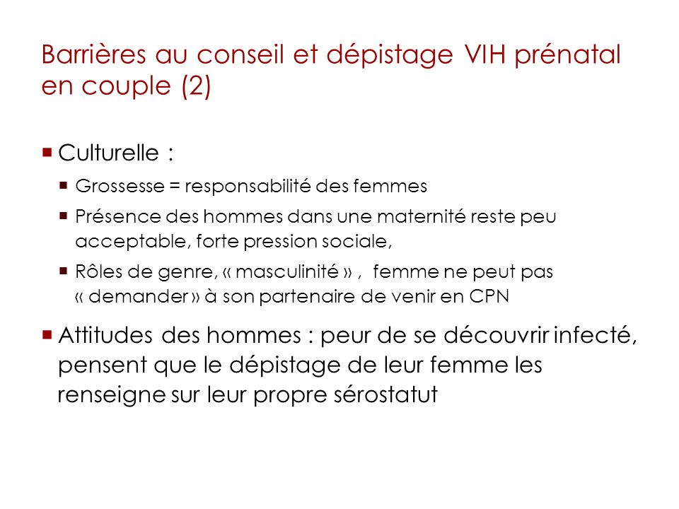 Barrières au conseil et dépistage VIH prénatal en couple (2) Culturelle : Grossesse = responsabilité des femmes Présence des hommes dans une maternité