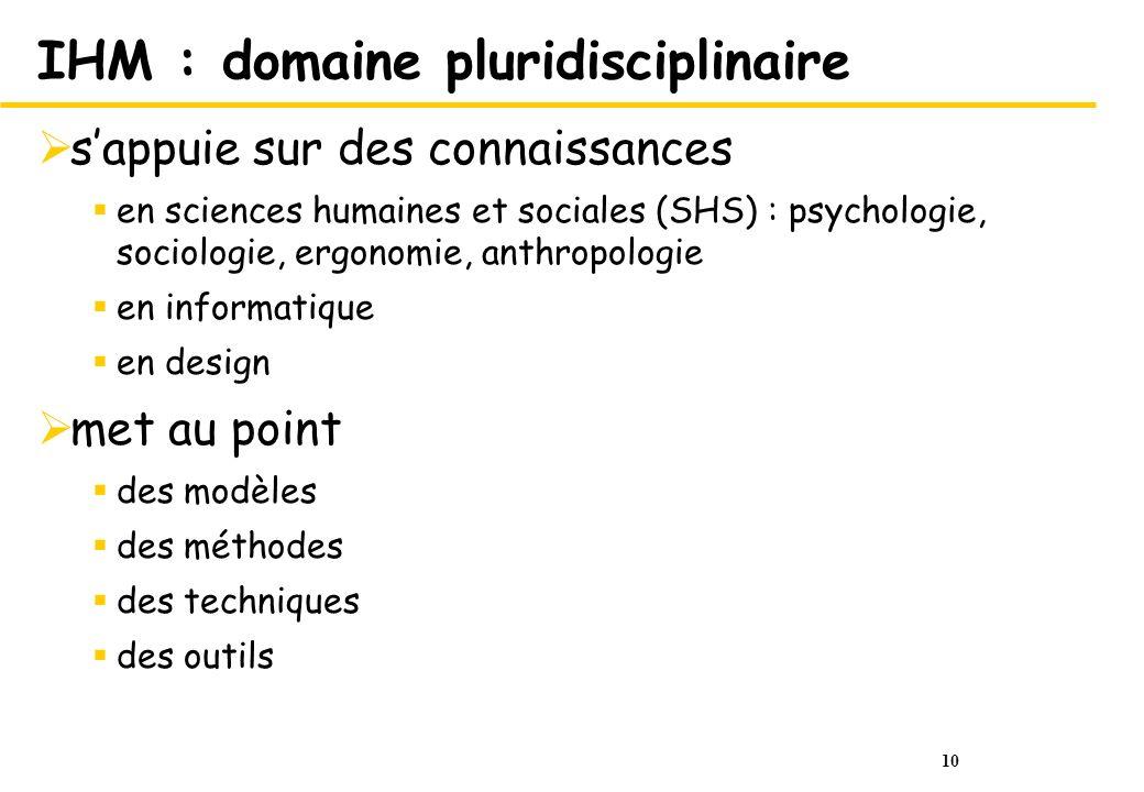 10 IHM : domaine pluridisciplinaire sappuie sur des connaissances en sciences humaines et sociales (SHS) : psychologie, sociologie, ergonomie, anthrop