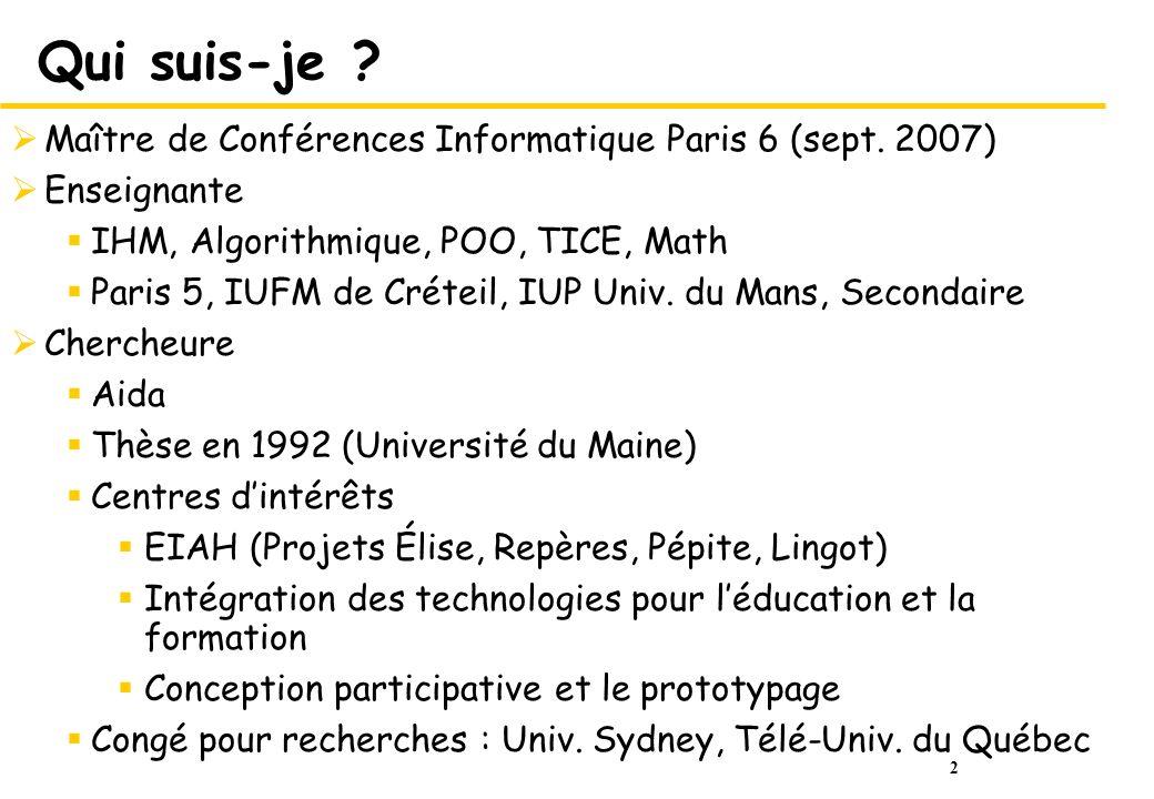 2 Qui suis-je ? Maître de Conférences Informatique Paris 6 (sept. 2007) Enseignante IHM, Algorithmique, POO, TICE, Math Paris 5, IUFM de Créteil, IUP