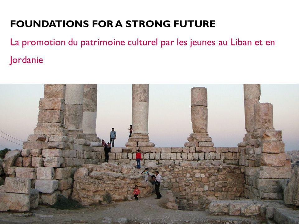 FOUNDATIONS FOR A STRONG FUTURE La promotion du patrimoine culturel par les jeunes au Liban et en Jordanie
