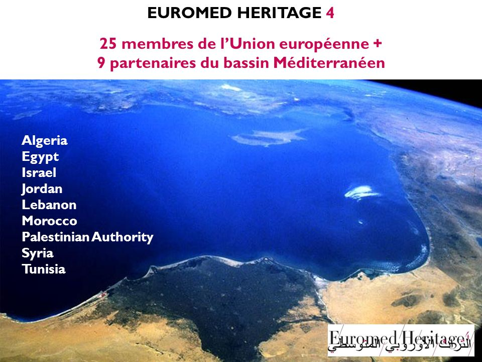 EUROMED HERITAGE 4 25 membres de lUnion européenne + 9 partenaires du bassin Méditerranéen Algeria Egypt Israel Jordan Lebanon Morocco Palestinian Authority Syria Tunisia
