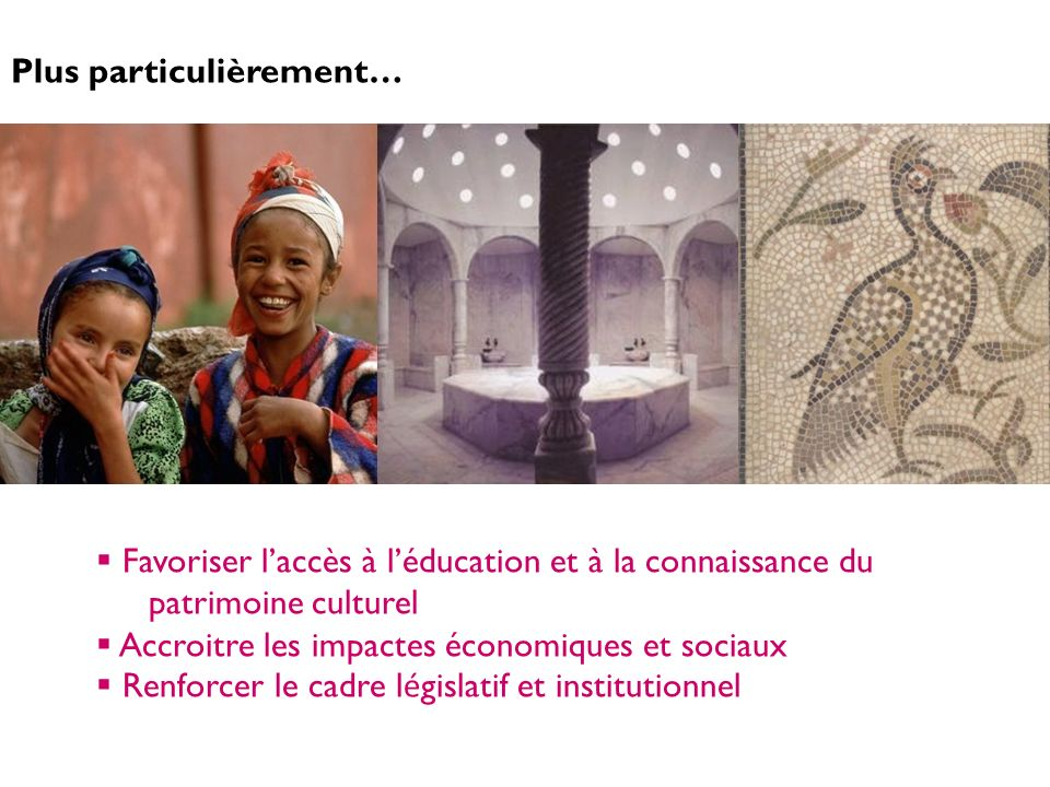 Plus particulièrement… Favoriser laccès à léducation et à la connaissance du patrimoine culturel Accroitre les impactes économiques et sociaux Renforc