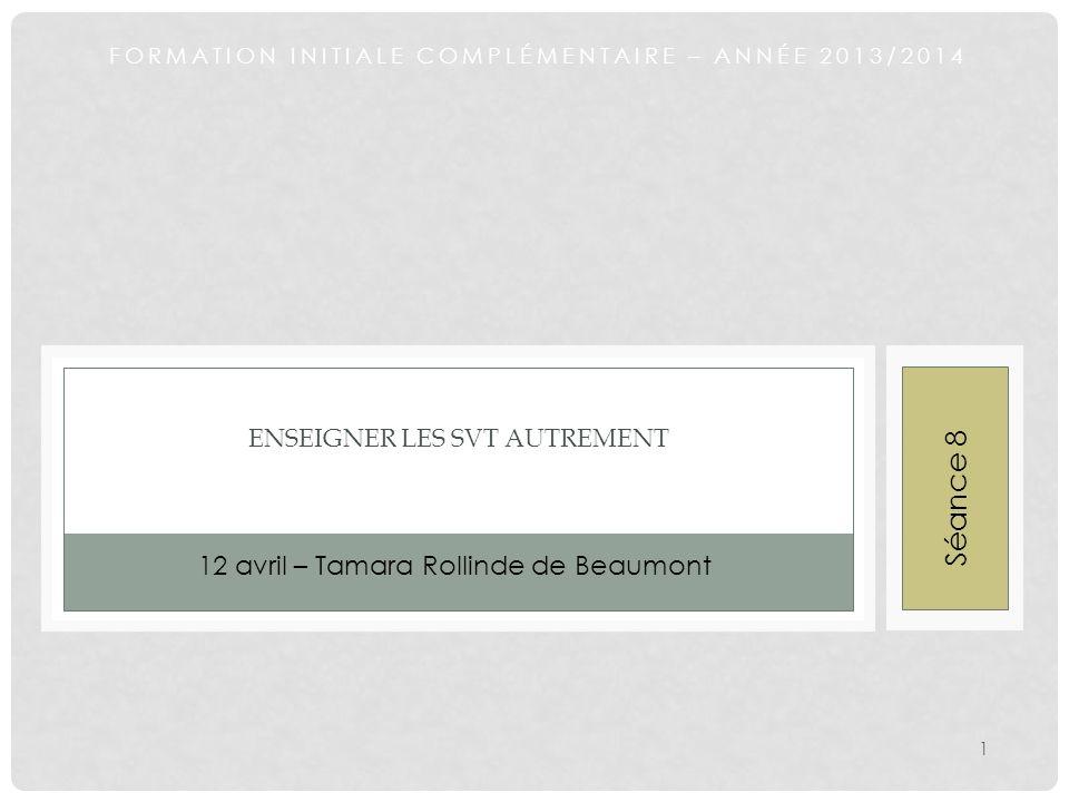 FORMATION INITIALE COMPLÉMENTAIRE – ANNÉE 2013/2014 ENSEIGNER LES SVT AUTREMENT 12 avril – Tamara Rollinde de Beaumont 1 Séance 8