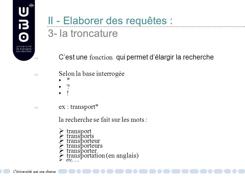 II - Elaborer des requêtes : 3- la troncature Cest une fonction qui permet délargir la recherche Selon la base interrogée * .
