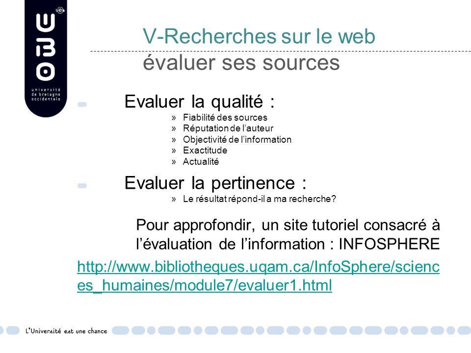 V-Recherches sur le web évaluer ses sources Evaluer la qualité : »Fiabilité des sources »Réputation de lauteur »Objectivité de linformation »Exactitude »Actualité Evaluer la pertinence : »Le résultat répond-il a ma recherche.