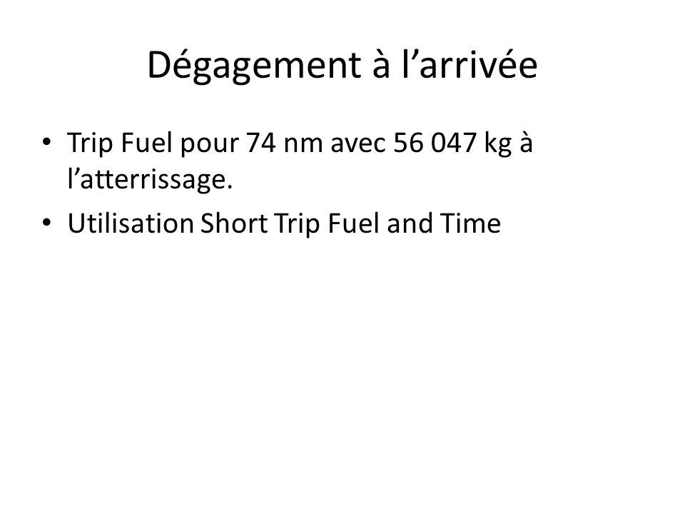 Trip Fuel pour 74 nm avec 56 047 kg à latterrissage. Utilisation Short Trip Fuel and Time Dégagement à larrivée