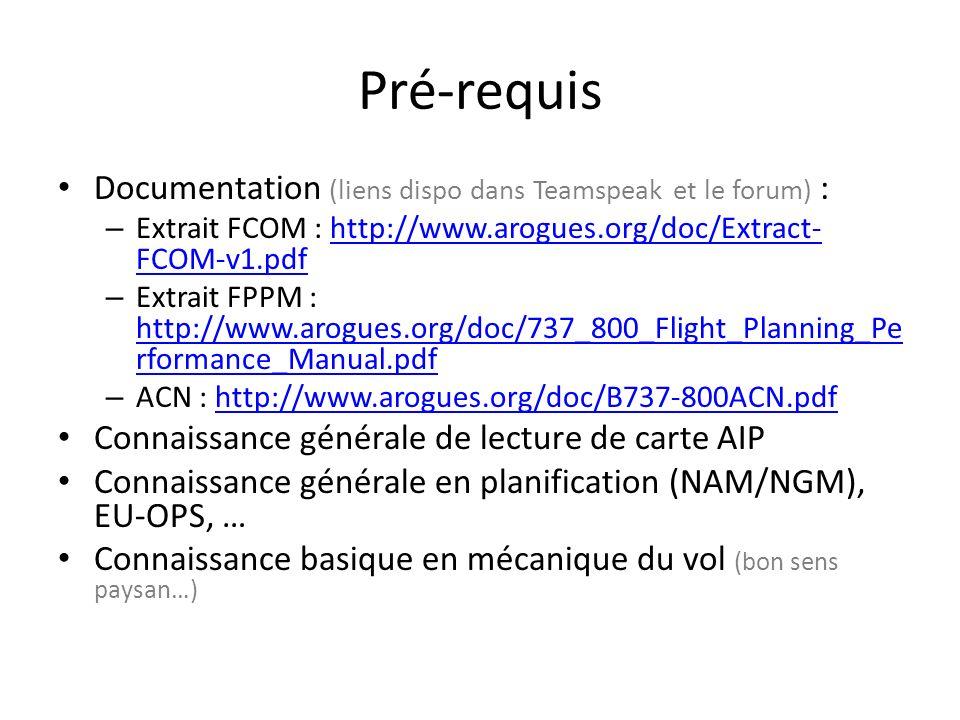 Pré-requis Documentation (liens dispo dans Teamspeak et le forum) : – Extrait FCOM : http://www.arogues.org/doc/Extract- FCOM-v1.pdfhttp://www.arogues.org/doc/Extract- FCOM-v1.pdf – Extrait FPPM : http://www.arogues.org/doc/737_800_Flight_Planning_Pe rformance_Manual.pdf http://www.arogues.org/doc/737_800_Flight_Planning_Pe rformance_Manual.pdf – ACN : http://www.arogues.org/doc/B737-800ACN.pdfhttp://www.arogues.org/doc/B737-800ACN.pdf Connaissance générale de lecture de carte AIP Connaissance générale en planification (NAM/NGM), EU-OPS, … Connaissance basique en mécanique du vol (bon sens paysan…)