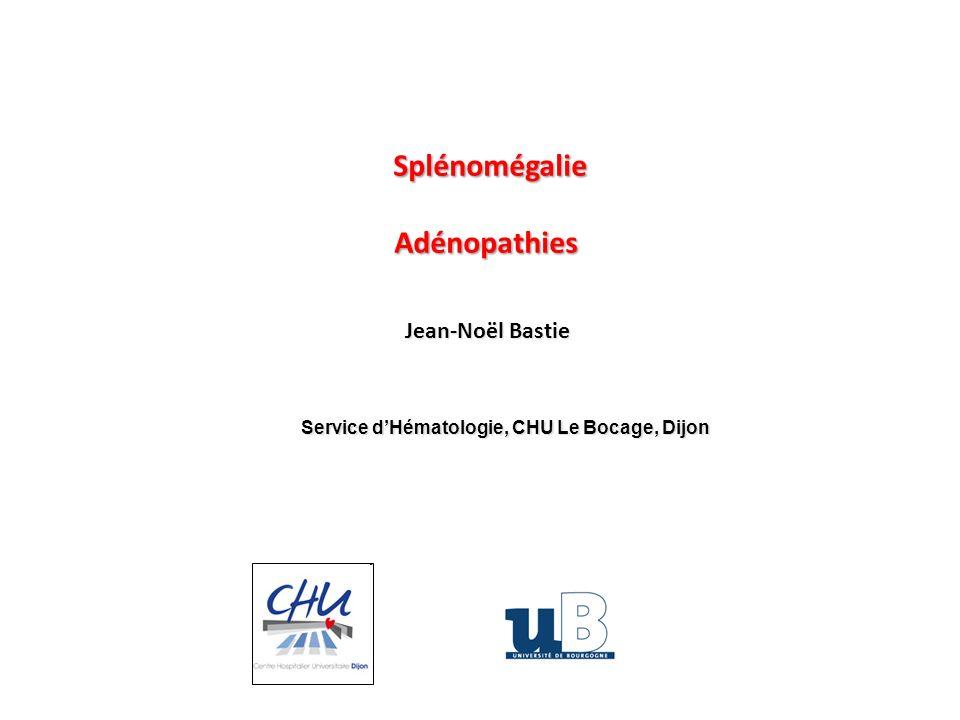 SplénomégalieAdénopathies Jean-Noël Bastie Service dHématologie, CHU Le Bocage, Dijon