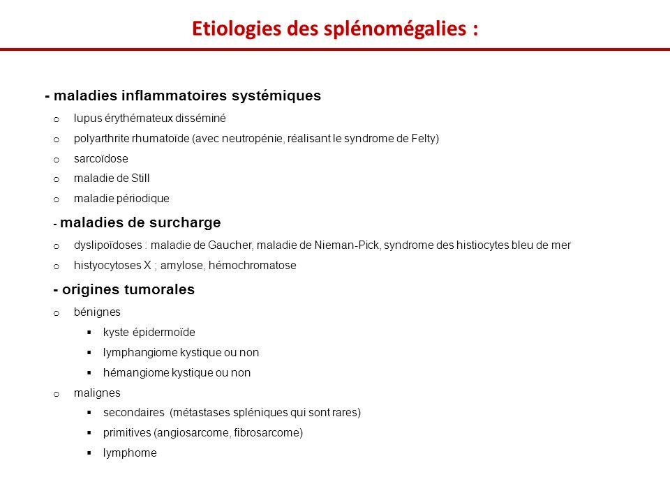 - maladies inflammatoires systémiques o lupus érythémateux disséminé o polyarthrite rhumatoïde (avec neutropénie, réalisant le syndrome de Felty) o sarcoïdose o maladie de Still o maladie périodique - maladies de surcharge o dyslipoïdoses : maladie de Gaucher, maladie de Nieman-Pick, syndrome des histiocytes bleu de mer o histyocytoses X ; amylose, hémochromatose - origines tumorales o bénignes kyste épidermoïde lymphangiome kystique ou non hémangiome kystique ou non o malignes secondaires (métastases spléniques qui sont rares) primitives (angiosarcome, fibrosarcome) lymphome Etiologies des splénomégalies :