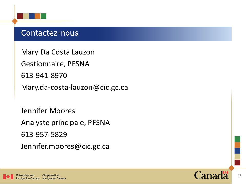 Mary Da Costa Lauzon Gestionnaire, PFSNA 613-941-8970 Mary.da-costa-lauzon@cic.gc.ca Jennifer Moores Analyste principale, PFSNA 613-957-5829 Jennifer.