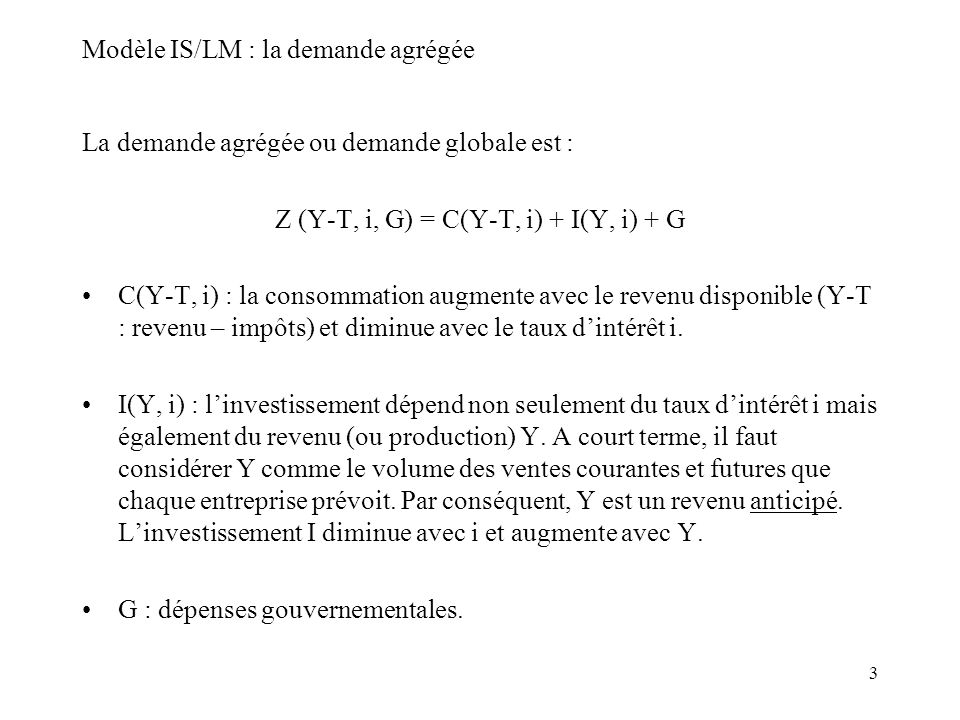 3 Modèle IS/LM : la demande agrégée La demande agrégée ou demande globale est : Z (Y-T, i, G) = C(Y-T, i) + I(Y, i) + G C(Y-T, i) : la consommation au