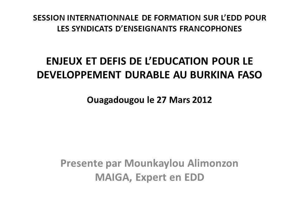 SESSION INTERNATIONNALE DE FORMATION SUR LEDD POUR LES SYNDICATS DENSEIGNANTS FRANCOPHONES ENJEUX ET DEFIS DE LEDUCATION POUR LE DEVELOPPEMENT DURABLE AU BURKINA FASO Ouagadougou le 27 Mars 2012 Presente par Mounkaylou Alimonzon MAIGA, Expert en EDD