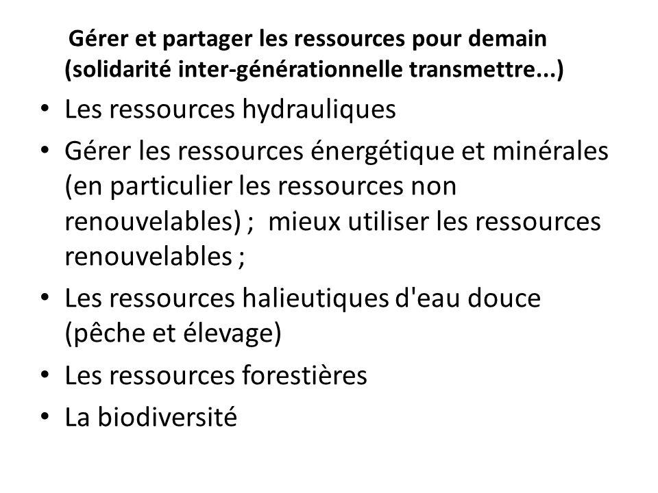 Gérer et partager les ressources pour demain (solidarité inter-générationnelle transmettre...) Les ressources hydrauliques Gérer les ressources énergétique et minérales (en particulier les ressources non renouvelables) ; mieux utiliser les ressources renouvelables ; Les ressources halieutiques d eau douce (pêche et élevage) Les ressources forestières La biodiversité
