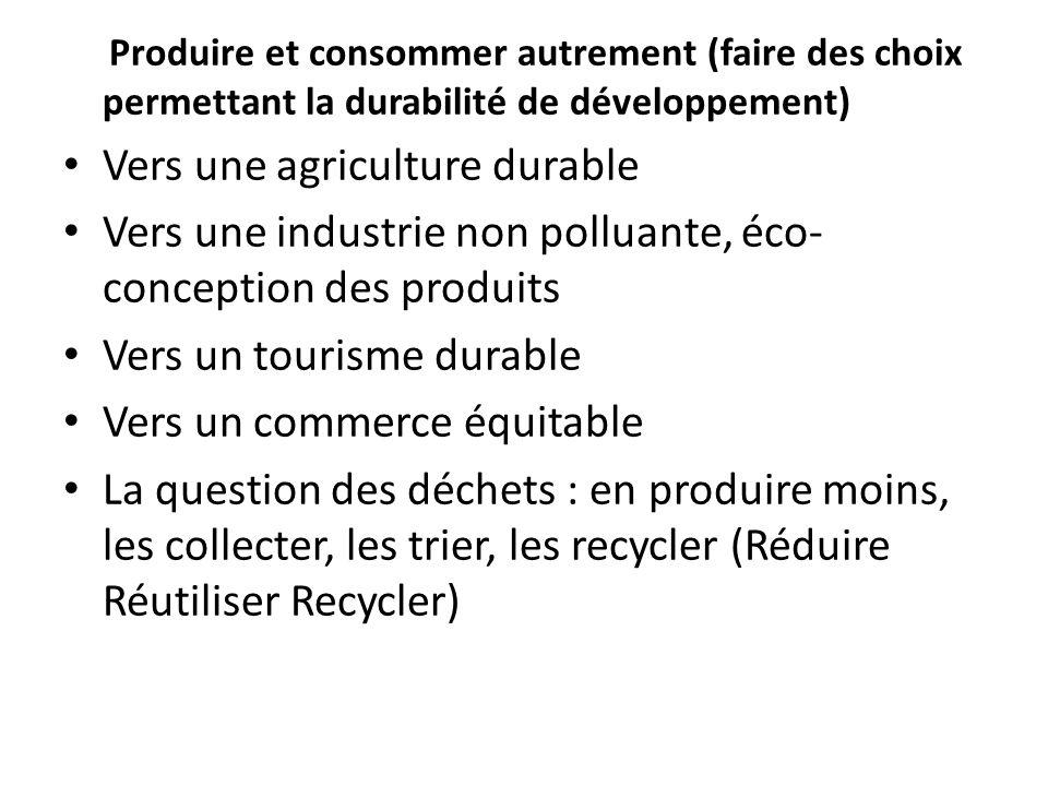 Produire et consommer autrement (faire des choix permettant la durabilité de développement) Vers une agriculture durable Vers une industrie non polluante, éco- conception des produits Vers un tourisme durable Vers un commerce équitable La question des déchets : en produire moins, les collecter, les trier, les recycler (Réduire Réutiliser Recycler)