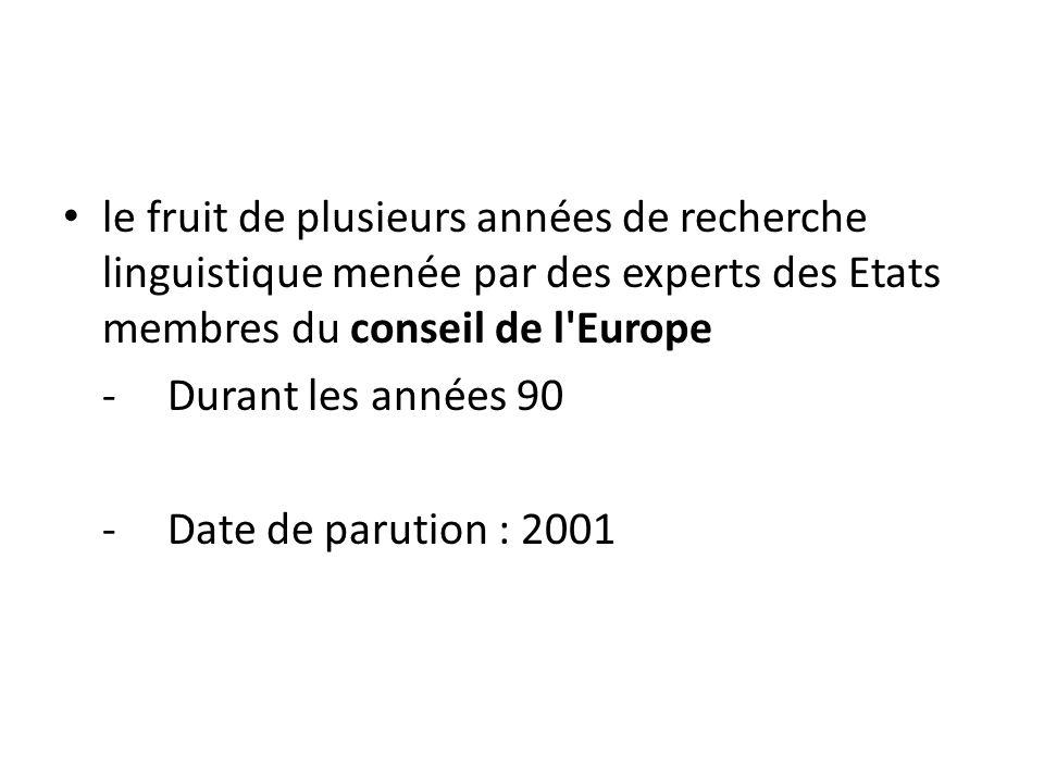 le fruit de plusieurs années de recherche linguistique menée par des experts des Etats membres du conseil de l'Europe -Durant les années 90 - Date de
