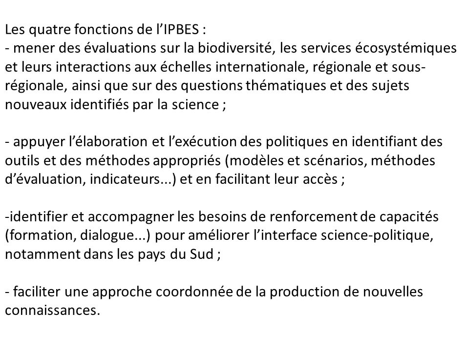 Les quatre fonctions de lIPBES : - mener des évaluations sur la biodiversité, les services écosystémiques et leurs interactions aux échelles internati