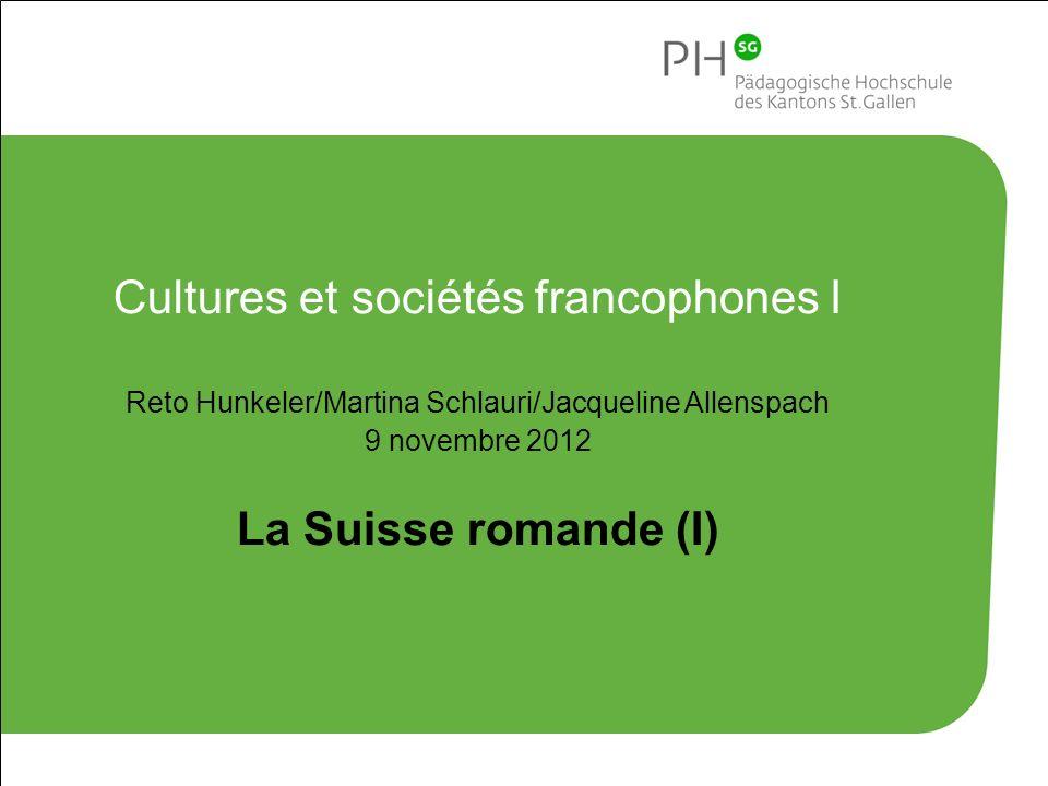 Cultures et sociétés francophones I Reto Hunkeler/Martina Schlauri/Jacqueline Allenspach 9 novembre 2012 La Suisse romande (I)
