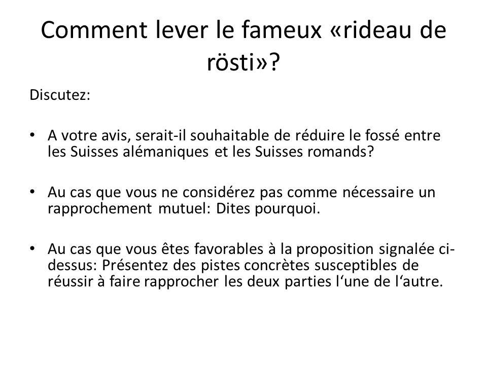 Comment lever le fameux «rideau de rösti»? Discutez: A votre avis, serait-il souhaitable de réduire le fossé entre les Suisses alémaniques et les Suis