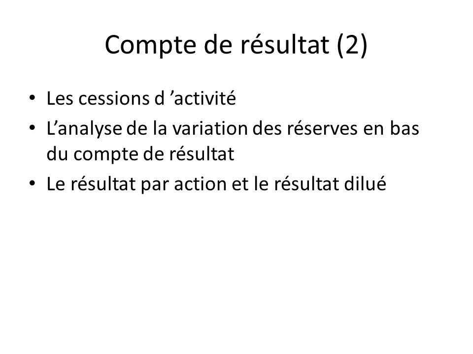 Compte de résultat (2) Les cessions d activité Lanalyse de la variation des réserves en bas du compte de résultat Le résultat par action et le résulta